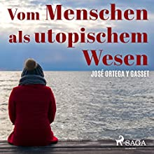 Vom Menschen als utopischem Wesen Hörbuch von José Ortega y Gasset Gesprochen von: Wolfgang Vogler
