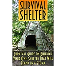 Survival Shelter: Survival Guide on Building Your Own Shelter That Will Stand up a Storm