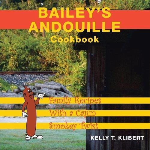 Bailey's Andouille Cookbook: Family Recipes With a Cajun Smokey Twist by Kelly T. Klibert