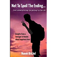 Not to Spoil the Ending... But Everything is Going to be Ok: Insights from a Teenager in Heaven about Happiness here