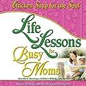 Life Lessons for Busy Moms: 7 Essential Ingredients to Organize and Balance Your World Hörbuch von Jack Canfield, Mark Victor Hansen Gesprochen von: Marcie Millard