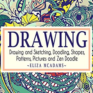 Drawing and Sketching, Doodling, Shapes, Patterns, Pictures and Zen Doodle Audiobook
