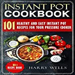 Instant Pot Cookbook: 101 Healthy and Easy Instant Pot Recipes for Your Pressure Cooker | Harry Wells