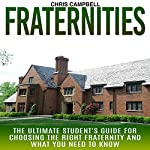 Fraternities: The Ultimate Student's Guide for Choosing the Right Fraternity and What You Need to Know | Chris Campbell