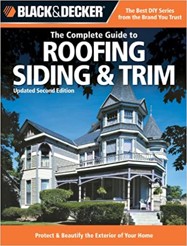 Black U0026 Decker The Complete Guide To Roofing Siding U0026 Trim: Updated 2nd  Edition, Protect U0026 Beautify The Exterior Of Your Home (Black U0026 Decker  Complete ...
