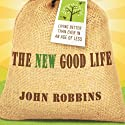The New Good Life: Living Better Than Ever in an Age of Less Audiobook by John Robbins Narrated by Paul Boehmer