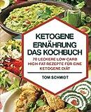 Ketogene Ernährung – Das Kochbuch: 70 leckere Low-Carb/High-Fat-Rezepte für eine ketogene Diät – Inkl. Portions-, Zeit- und Nährwertangaben (ketogene Rezepte, Low Carb Rezepte, Fitness Kochbuch)