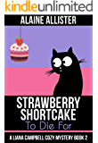 Strawberry Shortcake to Die For (A Liana Campbell Cozy Mystery Book 2)
