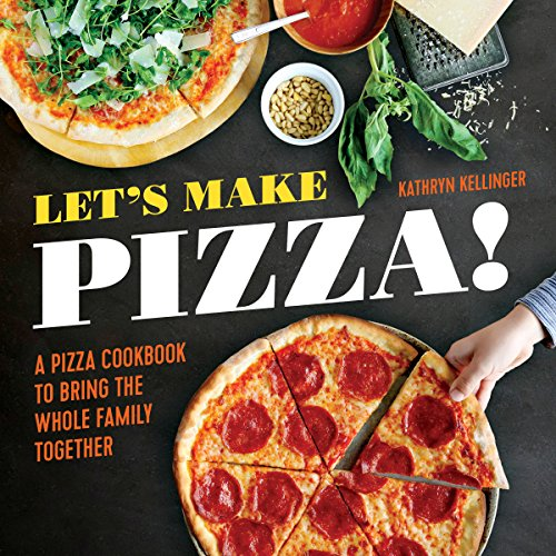Let's Make Pizza!: A Pizza Cookbook to Bring the Whole Family Together by Kathryn Kellinger