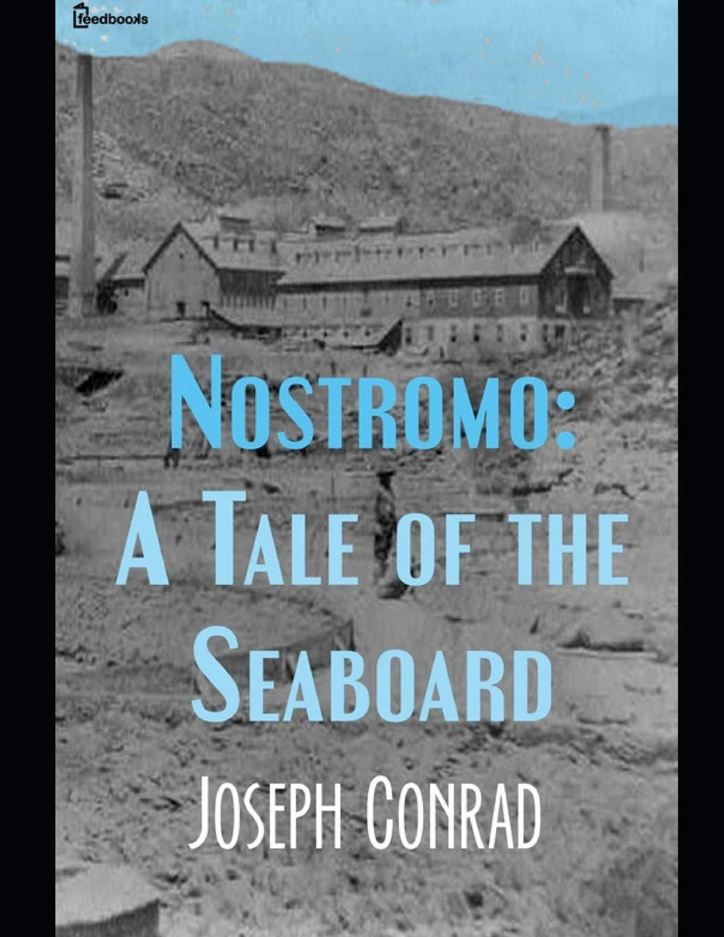 Nostromo: A Tale of Seaboard: A Fantastic Story of Fiction (Annotated) By Joseph Conrad.