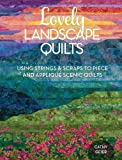 Lovely Landscape Quilts: Using Strings and Scraps to Piece and Appliqué Scenic Quilts