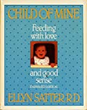 Child of Mine : Feeding with Love and Good Sense, Satter, Ellyn, 091595074X