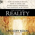The Story of Reality: How the World Began, How It Ends, and Everything Important That Happens in Between Audiobook by Gregory Koukl, Nancy Pearcey - foreword Narrated by Gregory Koukl