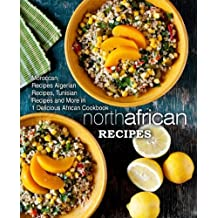 North African Recipes: Moroccan Recipes, Algerian Recipes, Tunisian Recipes and More in 1 Delicious African Cookbook (2nd Edition)