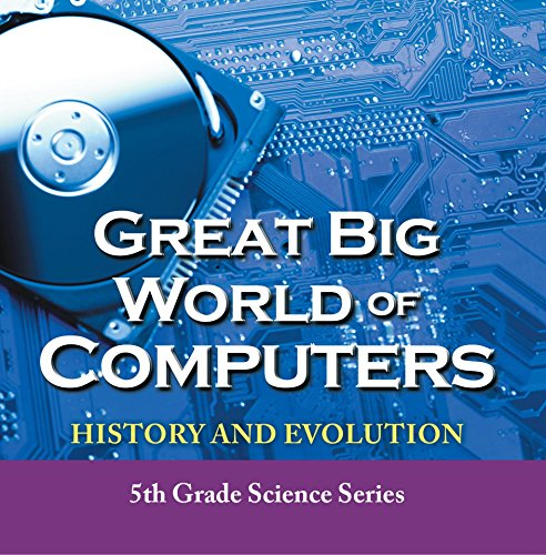 Great Big World of Computers - History and Evolution : 5th Grade Science Series: Fifth Grade Book History Of Computers for Kids (Children's Computer Hardware Books) (Best Laptops For Data Science Students)
