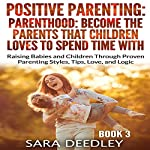 Become the Parents That Children Love to Spend Time With: Raising Babies and Children Through Proven Parenting Styles, Tips, Love, and Logic | Sara Deedley