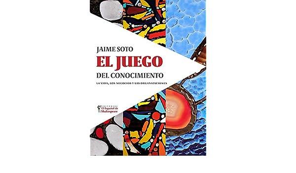 Amazon.com: El Juego del Conocimiento: La vida, los negocios y las organizaciones (Spanish Edition) eBook: Jaime Soto: Kindle Store