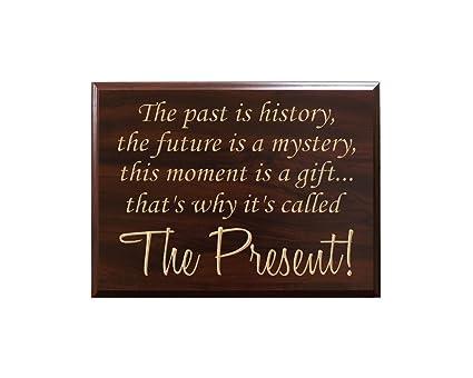 El pasado es historia, el futuro es un misterio, este momento es un regalo