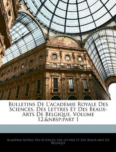 Bulletins de L'Acad Mie Royale Des Sciences, Des Lettres Et Des Beaux-Arts de Belgique, Volume 12, Part 1 (English and French Edition) pdf epub