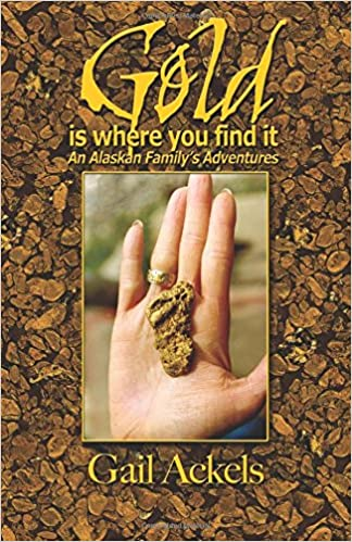 Gold Is Where You Find It: An Alaskan Familys Adventures