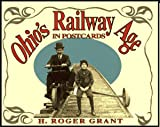 Ohio's Railway Age in Postcards, H. Roger Grant, 1884836194