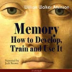 Memory: How to Develop, Train and Use It | William Walker Atkinson