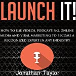 Launch It!: How to Use Videos, Podcasting, Online Media, and Viral Marketing to Become a Recognized Expert in Any Industry | Jonathan R. Taylor