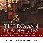 The Roman Gladiators: The History and Legacy of Ancient Rome's Most Famous Warriors |  Charles River Editors