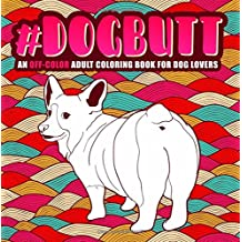 Dog Butt: An Off-Color Adult Coloring Book for Dog Lovers: An Irreverent, Hilarious & Unique Antistress Colouring Gift with Corgi, Poodle, Dachshund, ... Mindful Meditation & Stress Relief)