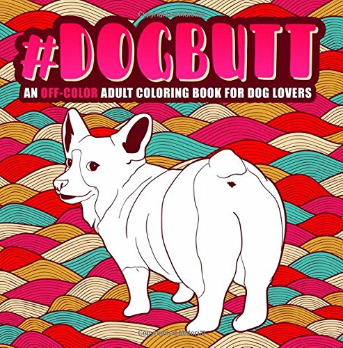 Dachshund Poodle (Dog Butt: An Off-Color Adult Coloring Book for Dog Lovers: An Irreverent, Hilarious & Unique Antistress Colouring Gift with Corgi, Poodle, Dachshund, ... Mindful Meditation & Stress Relief))
