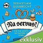Na servus! Wie ich lernte, die Bayern zu lieben | Sebastian Glubrecht