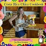 Costa Rica Chica Cookbook: Stirring Up My Favorite North American Recipes In Costa Rica