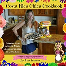 Costa Rica Chica Cookbook: Stirring Up My Favorite North American Recipes In Costa Rica
