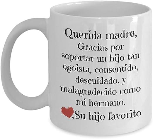 Regalos para mama - Querida madre, gracias por soportar un hijo tan egoista, consentido, descuidado y malagradecido como mi hermano - tazas para cafe ...