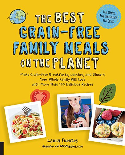 The Best Grain-Free Family Meals on the Planet: Make Grain-Free Breakfasts, Lunches, and Dinners Your Whole Family Will Love with More Than 170 Delicious Recipes (Best on the Planet) by Laura Fuentes