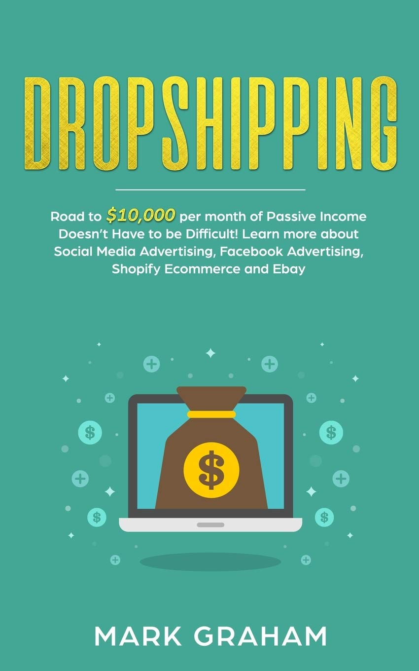 Dropshipping:  Road to $10,000 per month of Passive Income Doesn/'t Have to be Difficult Learn more about Social Media Advertising Facebook Advertising Shopify Ecommerce and Ebay