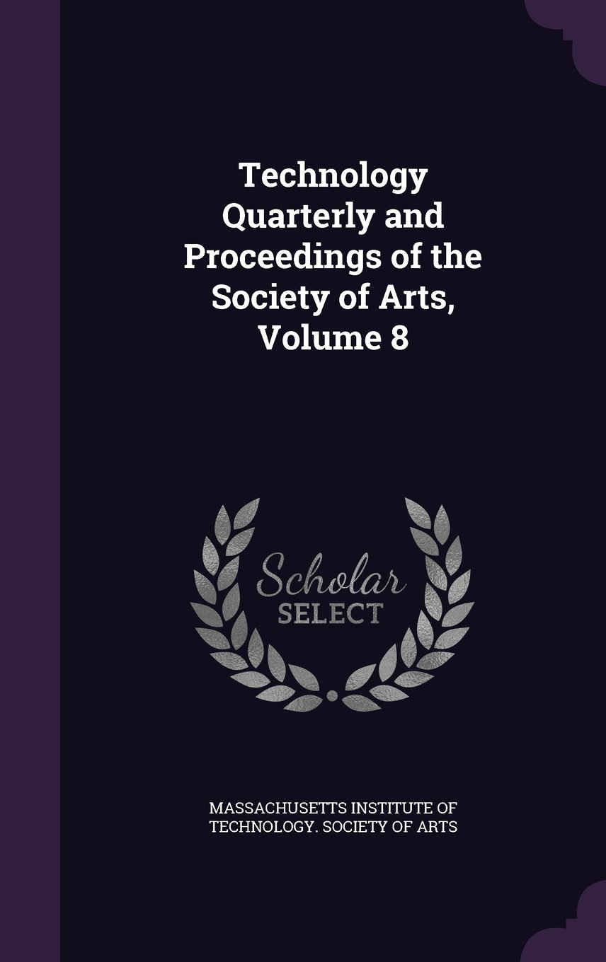 Technology Quarterly and Proceedings of the Society of Arts, Volume 8 ebook