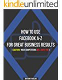 How To Use Facebook A-Z For Great Business Results.: (Caution: Your Competitors Will Hate You!) (English Edition)