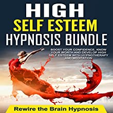High Self Esteem Hypnosis Bundle: Boost Your Confidence, Know Your Worth and Develop High Self Esteem with Hypnotherapy and Meditation Speech by  Rewire the Brain Hypnosis Narrated by  Rewire the Brain Hypnosis