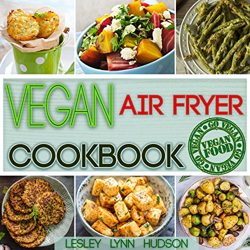 Vegan Air Fryer Cookbook: The Best Healthy, Delicious and Super Easy Vegan Recipes for Beginners, Cooking without Fat, with Pictures, Calories & Nutritional Information (Weight Loss, Belly Fat Loss) by Lesley Lynn Hudson