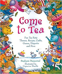 Come To Tea Fun Party Themes Recipes Crafts Games Etiquette And More Stephanie Dunnewind Capucine Mazille Dan Potash 0049725508545 Amazon