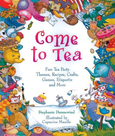 Theme Tea - Come to Tea: Fun Tea Party Themes, Recipes, Crafts, Games, Etiquette and More