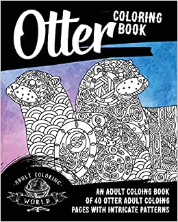 Otter Coloring Book An Adult Coloring Book Of 40 Otter Adult Coloring Pages With Intricate Patterns Animal Coloring Books For Adults Band 28 Amazon De World Adult Coloring Fremdsprachige Bucher
