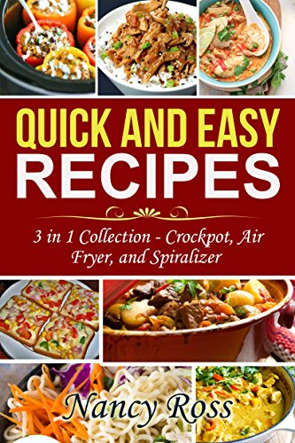 Quick and Easy Recipes: 3 in 1 Collection - Crockpot, Air Fryer, and Spiralizer