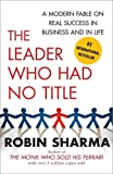 [(The Leader Who Had No Title : A Modern Fable on Real Success in Business and in Life)] [By (author) Robin Sharma] published on (December, 2010)