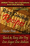 img - for Rice Cooker Recipes - Asian Cooking - Quick & Easy Stir Fry - Low Sugar - Low Sodium: Bonus: Trader Joe's Ingredients Asian Style Recipes (Rice Rice ... - Healthy Eating On a Budget) book / textbook / text book
