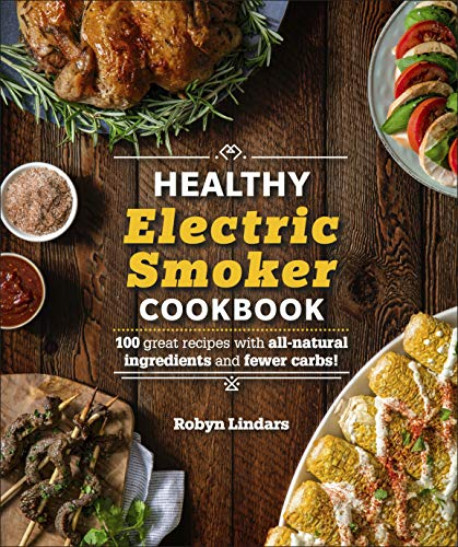 The Healthy Electric Smoker Cookbook: 100 Recipes with All-Natural Ingredients and Fewer Carbs! by Robyn Lindars