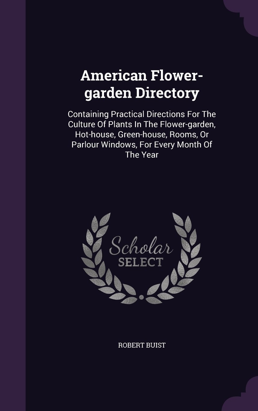 Download American Flower-Garden Directory: Containing Practical Directions for the Culture of Plants in the Flower-Garden, Hot-House, Green-House, Rooms, or Parlour Windows, for Every Month of the Year ebook