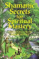 Shamanic Secrets for Spiritual Mastery (Shamanic Secrets Series, Book C) (Explorer Race: Shamanic Secrets)