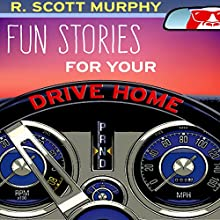 Fun Stories for Your Drive Home Audiobook by R. Scott Murphy Narrated by R. Scott Murphy